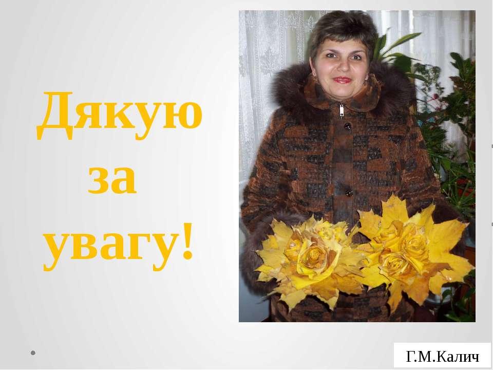 Дякую за увагу! Г.М.Калич