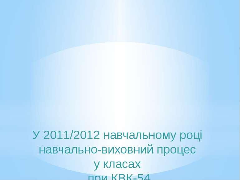 У 2011/2012 навчальному році навчально-виховний процес у класах при КВК-54 зд...