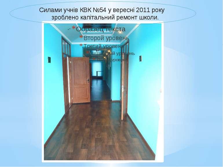 Силами учнів КВК №54 у вересні 2011 року зроблено капітальний ремонт школи.