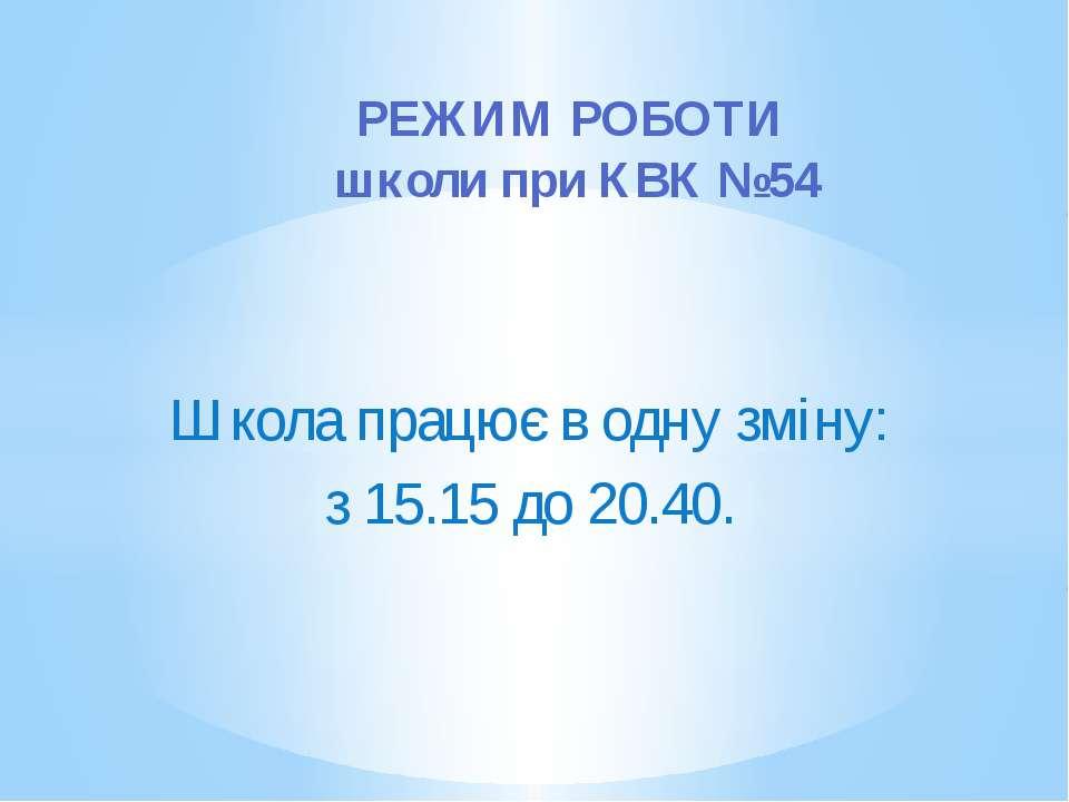 Школа працює в одну зміну: з 15.15 до 20.40. РЕЖИМ РОБОТИ школи при КВК №54