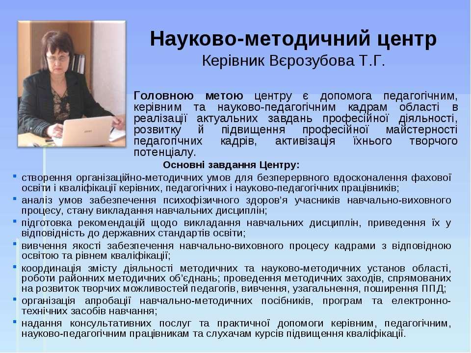 Науково-методичний центр Керівник Вєрозубова Т.Г. Основні завдання Центру: ст...