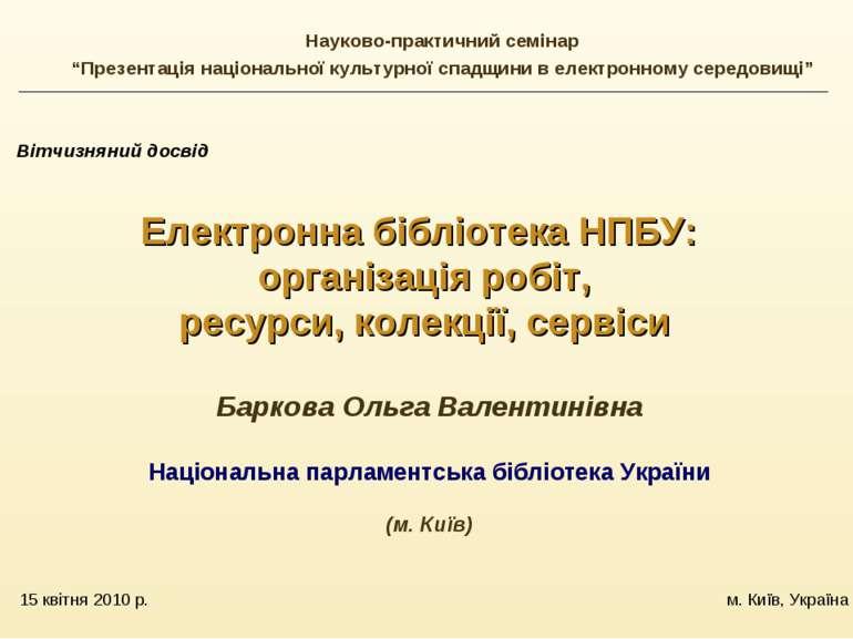 15 квітня 2010 р. м. Київ, Україна Вітчизняний досвід Електронна бібліотека Н...