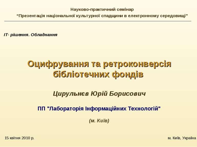 15 квітня 2010 р. м. Київ, Україна ІТ- рішення. Обладнання Оцифрування та рет...