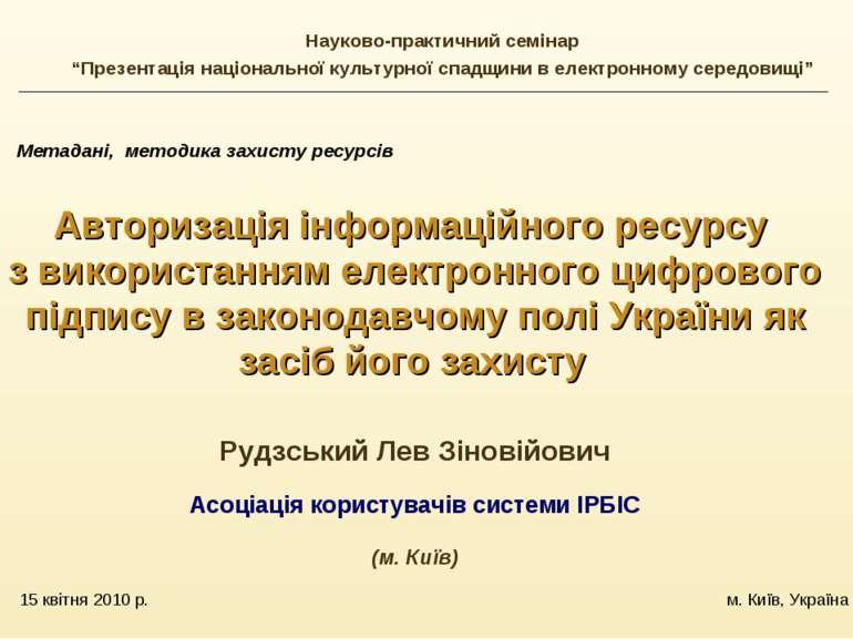 15 квітня 2010 р. м. Київ, Україна Метадані, методика захисту ресурсів Автори...
