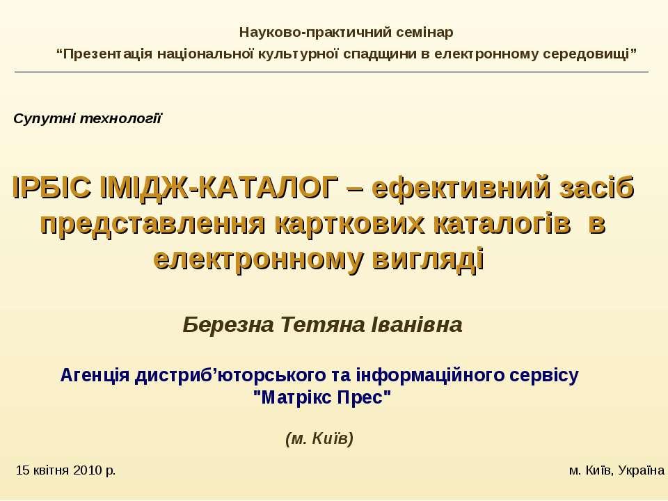 15 квітня 2010 р. м. Київ, Україна Супутні технології ІРБІС ІМІДЖ-КАТАЛОГ – е...