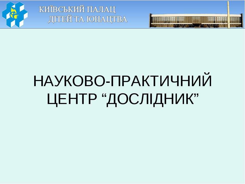 """НАУКОВО-ПРАКТИЧНИЙ ЦЕНТР """"ДОСЛІДНИК"""""""