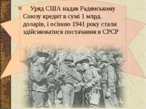 Уряд США надав Радянському Союзу кредит в сумі 1 млрд. доларів, і осінню 1941...