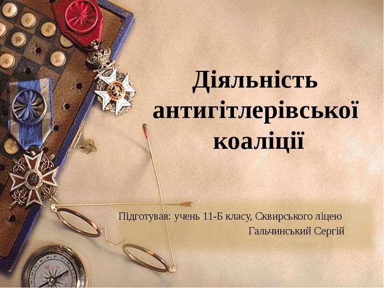Діяльність антигітлерівської коаліції Підготував: учень 11-Б класу, Сквирсько...