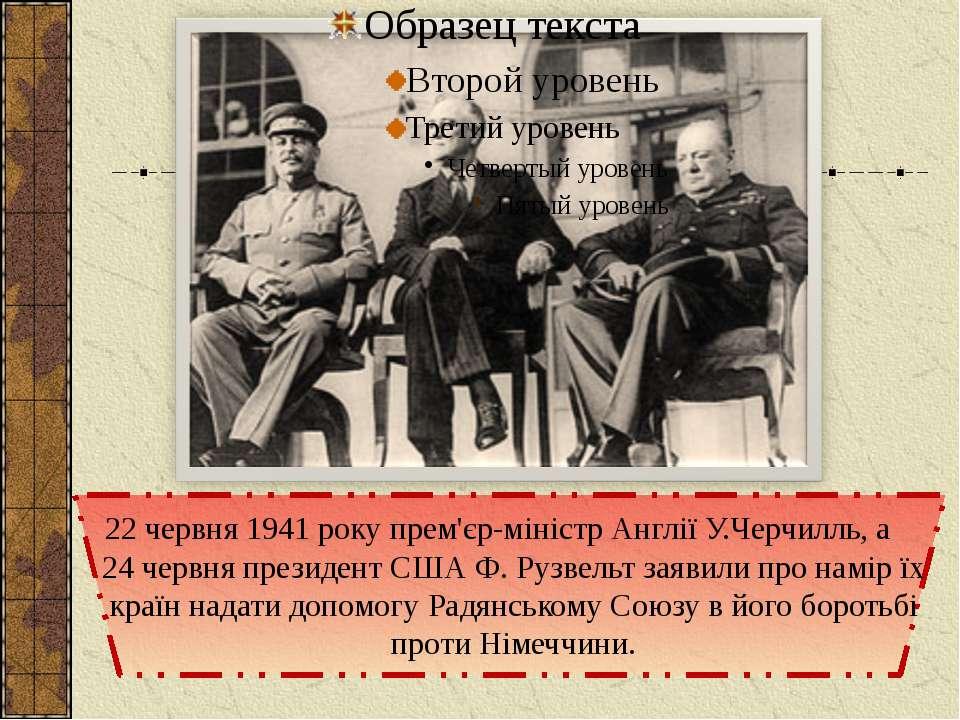 22 червня 1941 року прем'єр-міністр Англії У.Черчилль, а 24 червня президент ...