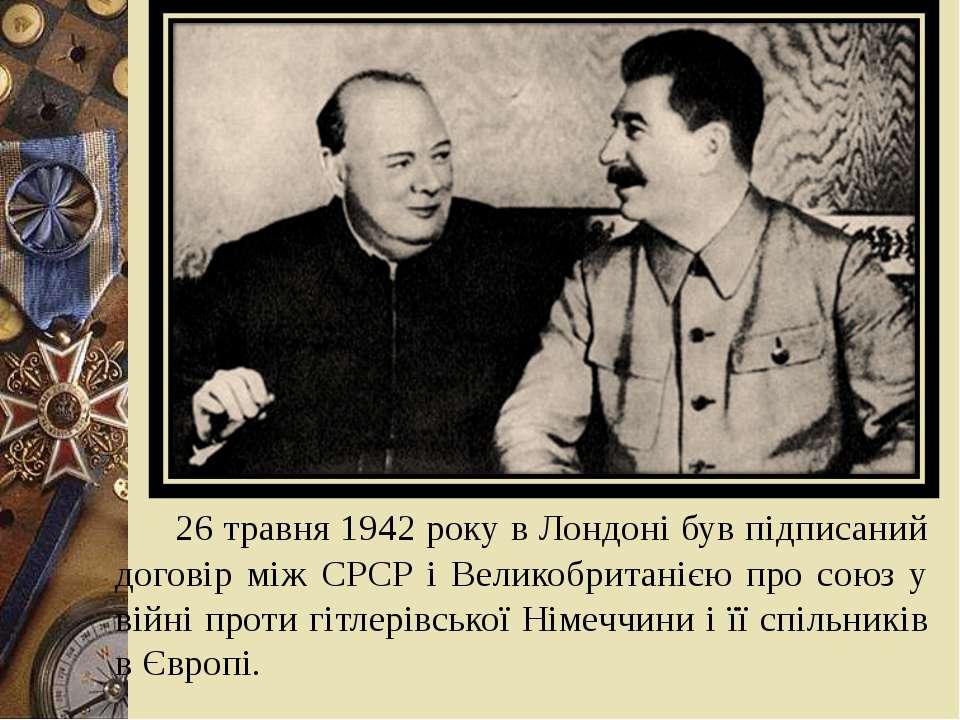 26 травня 1942 року в Лондоні був підписаний договір між СРСР і Великобритані...