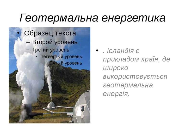 Геотермальна енергетика . Ісландія є прикладом країн, де широко використовуєт...