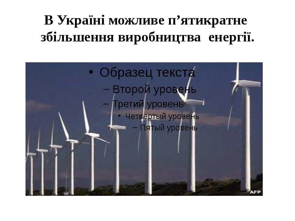 В Україні можливе п'ятикратне збільшення виробництва енергії.