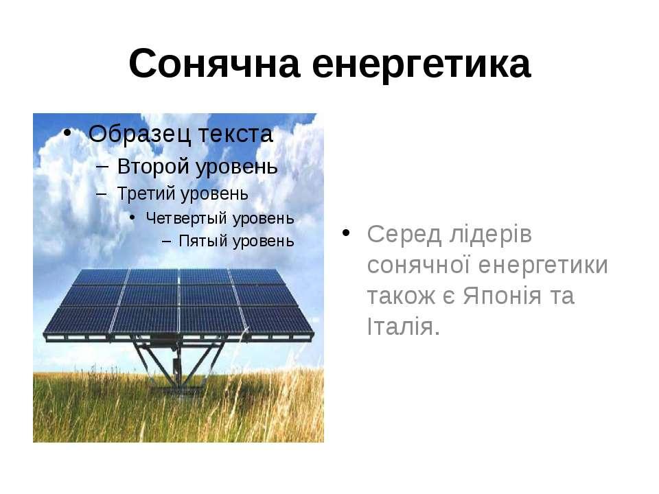 Сонячна енергетика Серед лідерів сонячної енергетики також є Японія та Італія.