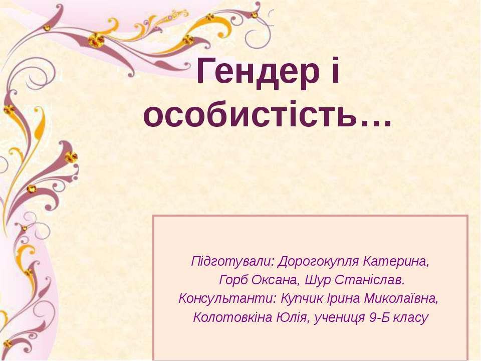 Підготували: Дорогокупля Катерина, Горб Оксана, Шур Станіслав. Консультанти: ...