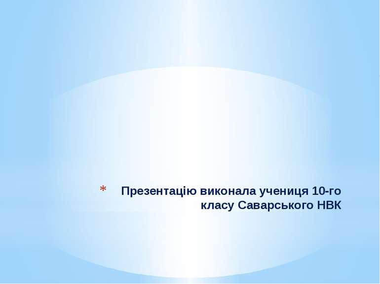 Презентацію виконала учениця 10-го класу Саварського НВК