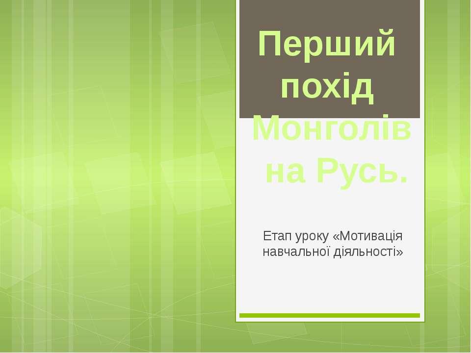 Етап уроку «Мотивація навчальної діяльності» Перший похід Монголів на Русь.