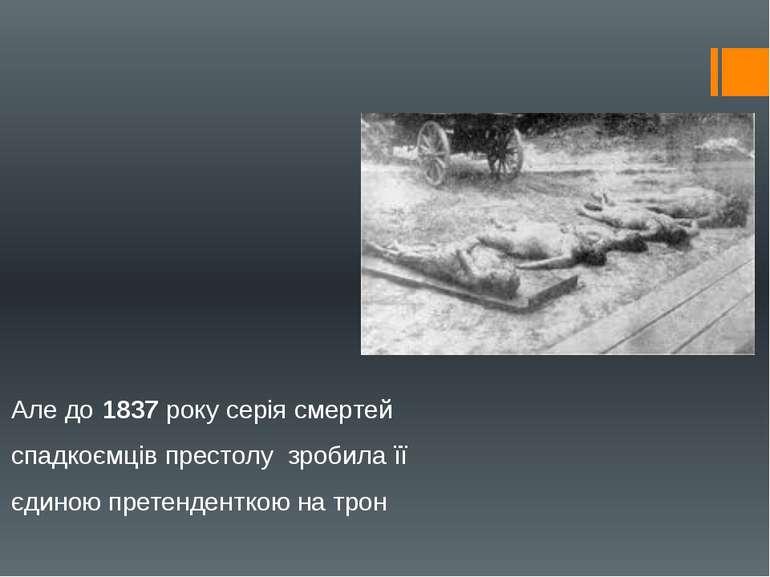 Але до1837року серія смертей спадкоємців престолу зробила її єдиною претен...