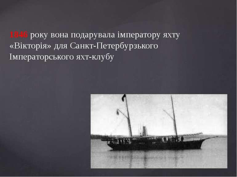 1846 року вона подарувала імператору яхту «Вікторія» для Санкт-Петербурзького...