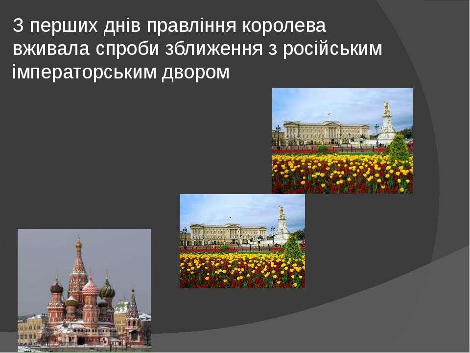 З перших днів правління королева вживала спроби зближення з російським імпера...