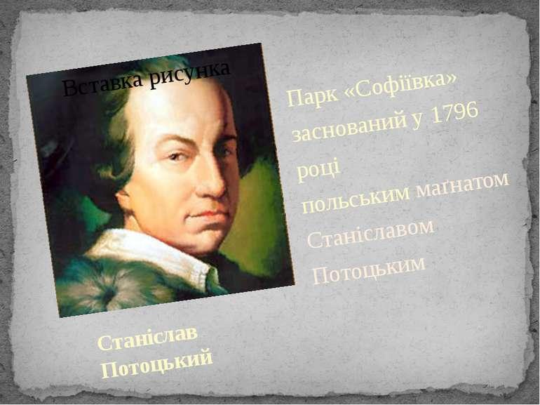 Станіслав Потоцький Парк «Софіївка» заснований у 1796 році польськиммаґнатом...
