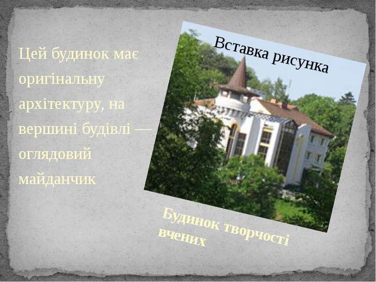 Будинок творчості вчених Цей будинок має оригінальну архітектуру, на вершині ...
