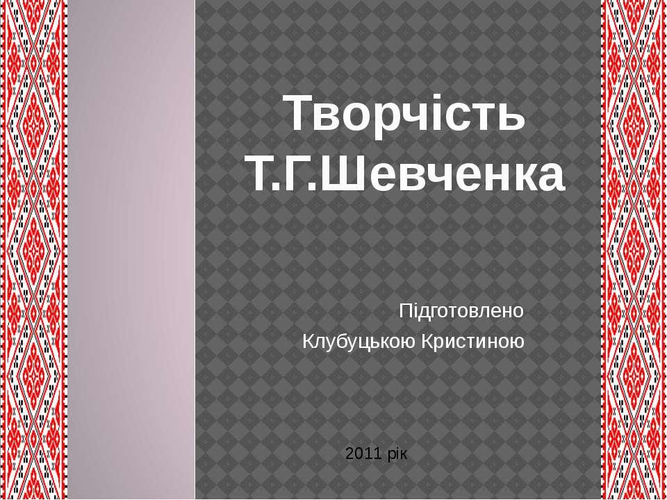 Підготовлено Клубуцькою Кристиною Творчість Т.Г.Шевченка 2011 рік