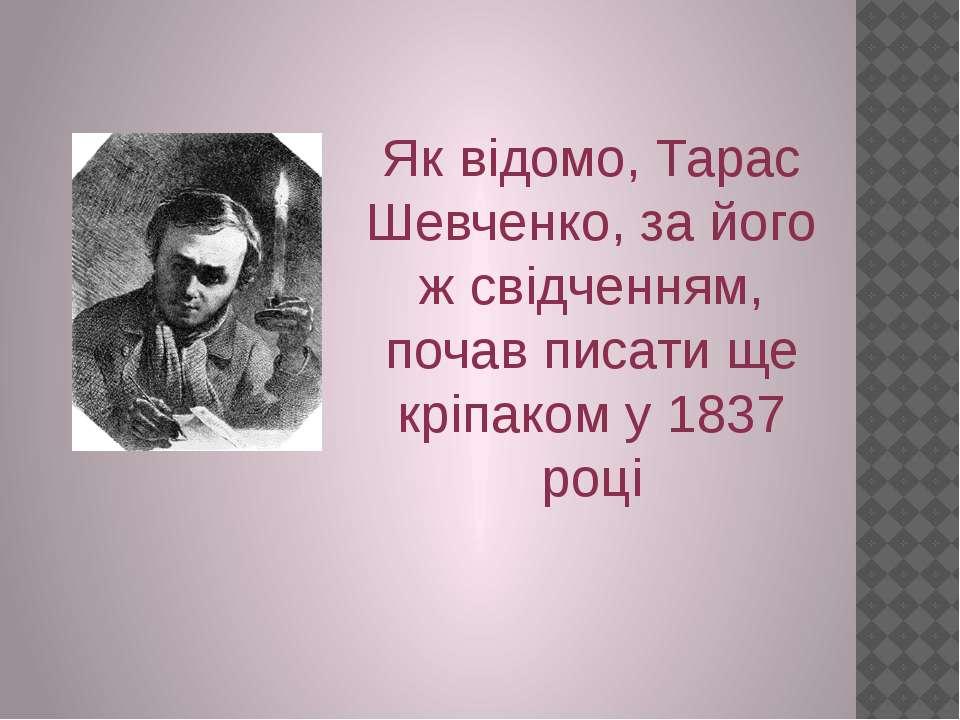 Як відомо, Тарас Шевченко, за його ж свідченням, почав писати ще кріпаком у 1...