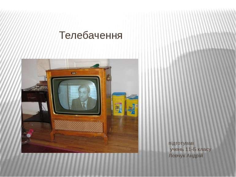 підготував учень 11-Б класу Левчук Андрій Телебачення