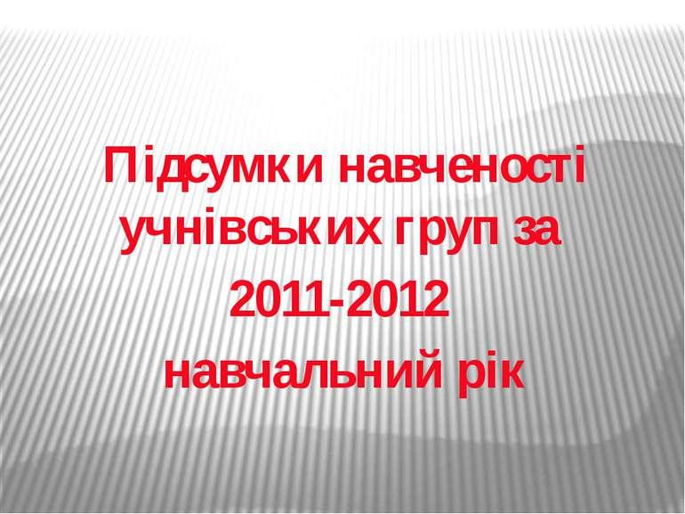 Підсумки навченості учнівських груп за 2011-2012 навчальний рік