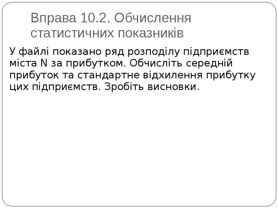 Вправа 10.2. Обчислення статистичних показників У файлі показано ряд розподіл...