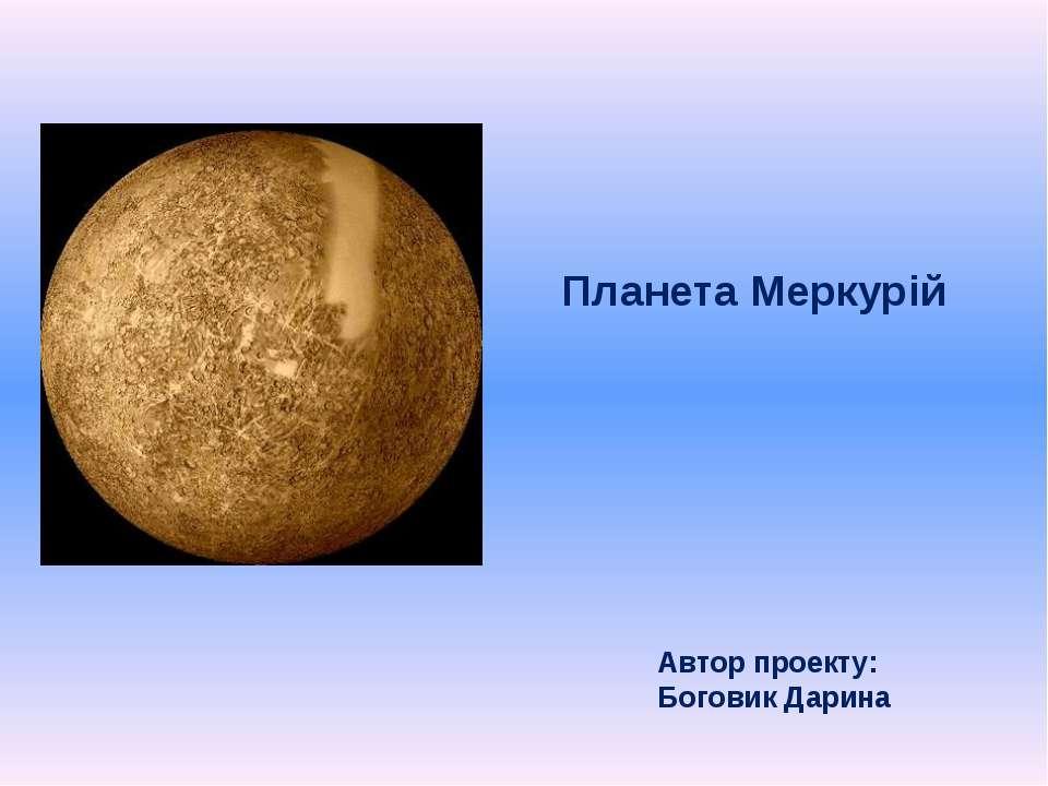 Планета Меркурій Автор проекту: Боговик Дарина