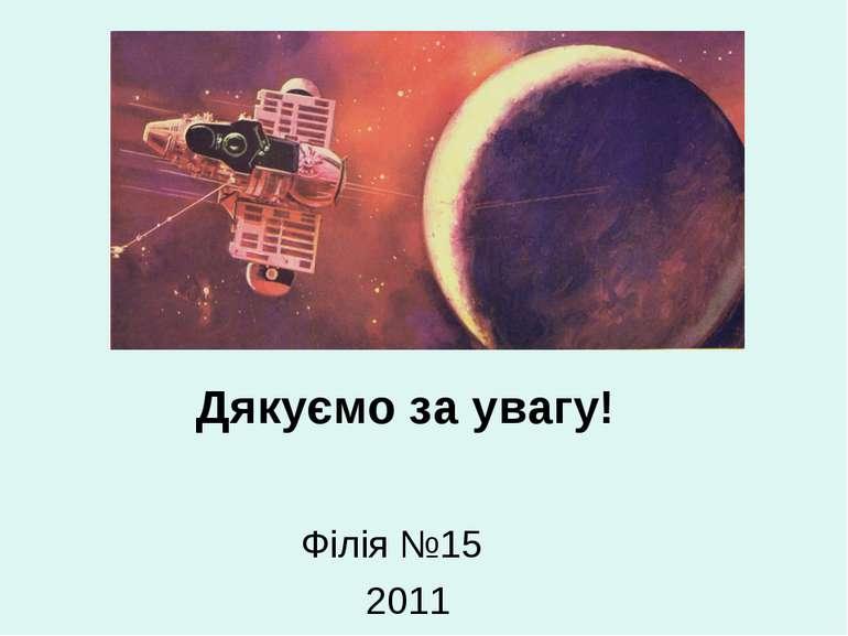 Дякуємо за увагу! Філія №15 2011