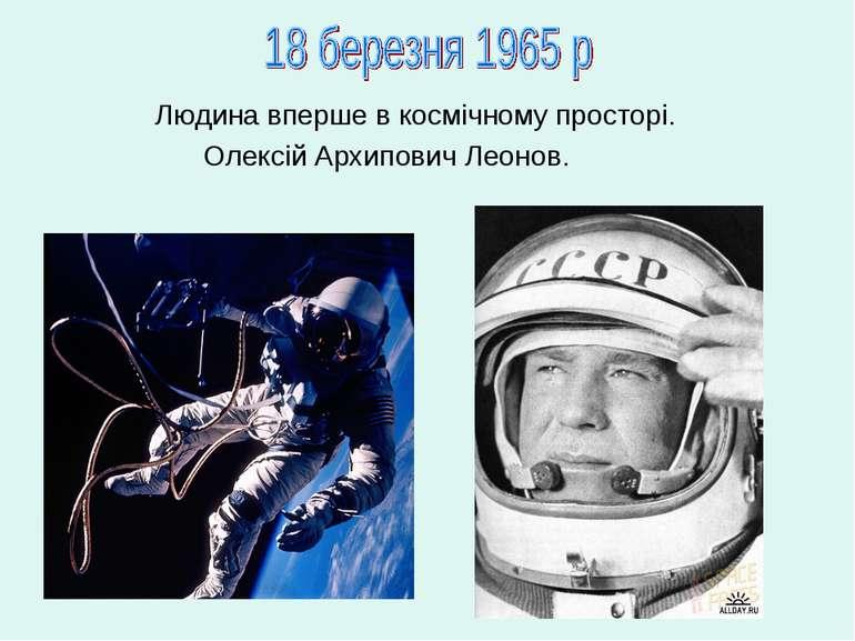 Людина вперше в космічному просторі. Олексій Архипович Леонов.