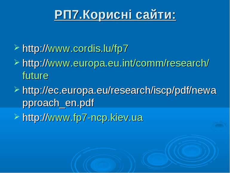 РП7.Корисні сайти: http://www.cordis.lu/fp7 http://www.europa.eu.int/comm/res...