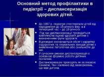 Основний метод профілактики в педіатрії – диспансеризація здорових дітей. До ...