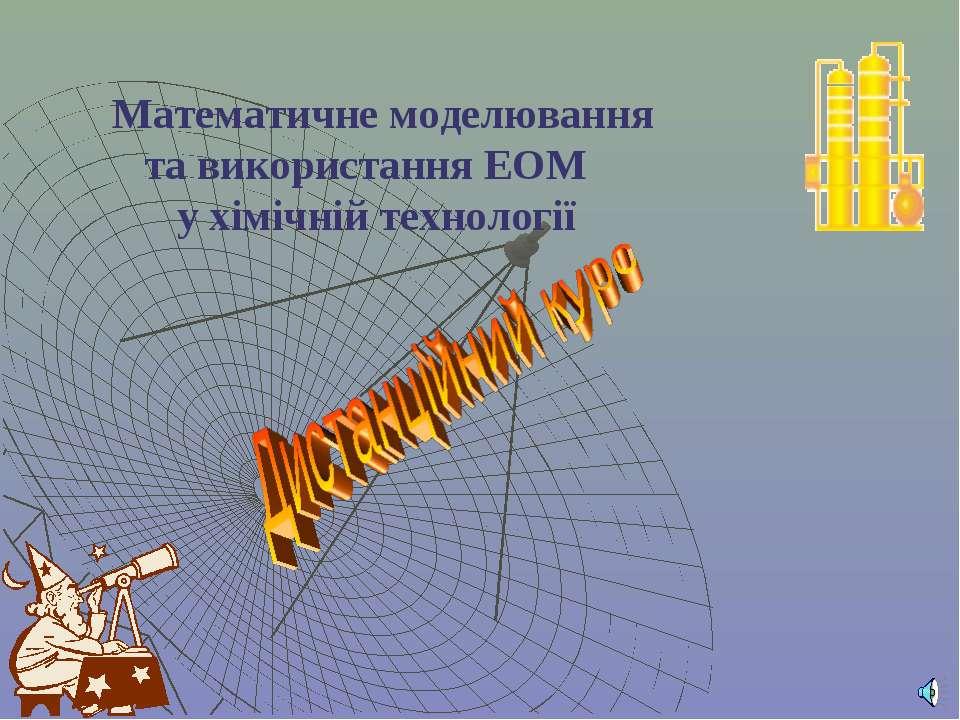 Математичне моделювання та використання ЕОМ у хімічній технології