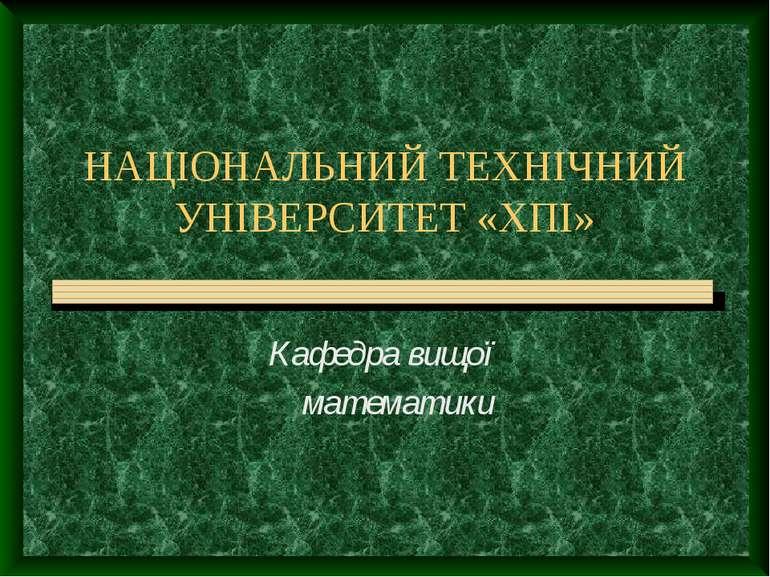 НАЦІОНАЛЬНИЙ ТЕХНІЧНИЙ УНІВЕРСИТЕТ «ХПІ» Кафедра вищої математики