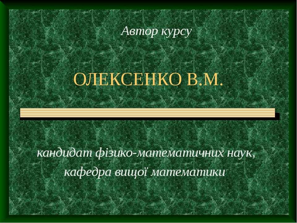 ОЛЕКСЕНКО В.М. кандидат фізико-математичних наук, кафедра вищої математики Ав...