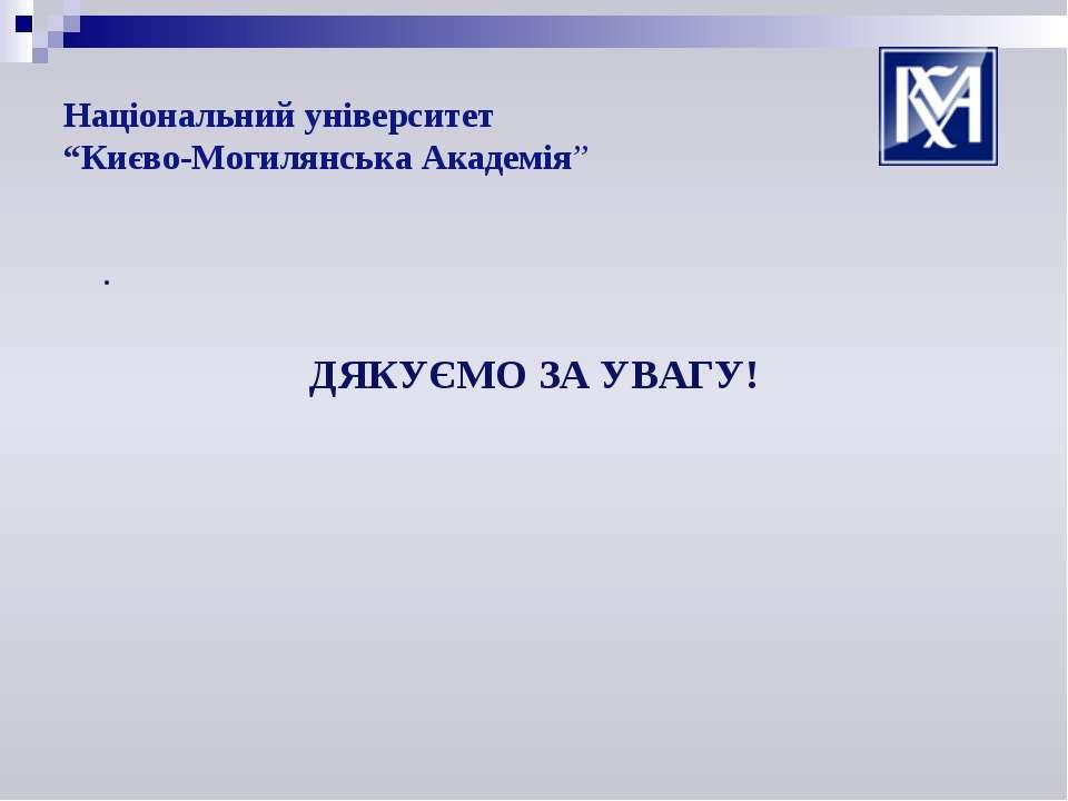 """Національний університет """"Києво-Могилянська Академія"""" . ДЯКУЄМО ЗА УВАГУ!"""