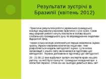 Результати зустрічі в Бразилії (квітень 2012) Практичні результати роботи укр...