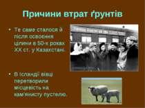 Причини втрат ґрунтів Те саме сталося й після освоєння цілини в 50-х роках XX...