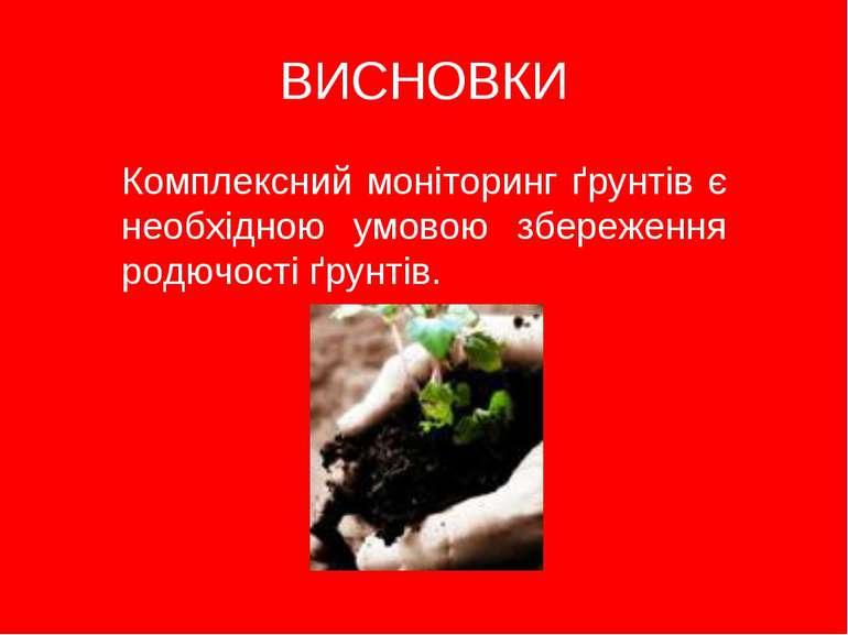 ВИСНОВКИ Комплексний моніторинг ґрунтів є необхідною умовою збереження родючо...