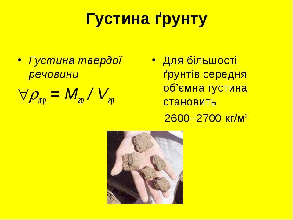 Густина ґрунту Густина твердої речовини тр = Мгр / Vгр Для більшості ґрунтів ...