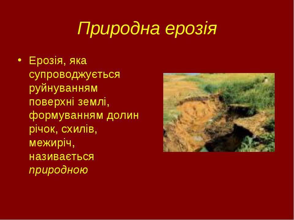 Природна ерозія Ерозія, яка супроводжується руйнуванням поверхні землі, форму...