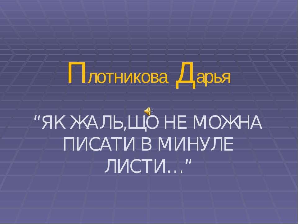 """Плотникова Дарья """"ЯК ЖАЛЬ,ЩО НЕ МОЖНА ПИСАТИ В МИНУЛЕ ЛИСТИ…"""""""