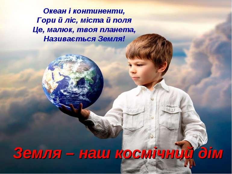 Земля – наш космічний дім Океан і континенти, Гори й ліс, міста й поля Це, ма...