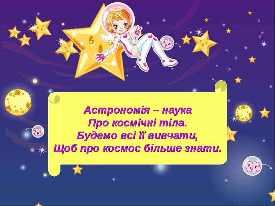 Астрономія – наука Про космічні тіла. Будемо всі її вивчати, Щоб про космос б...