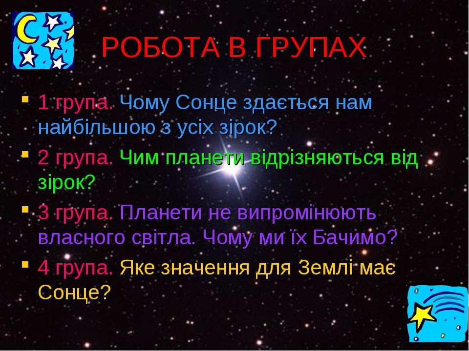 РОБОТА В ГРУПАХ 1 група. Чому Сонце здається нам найбільшою з усіх зірок? 2 г...