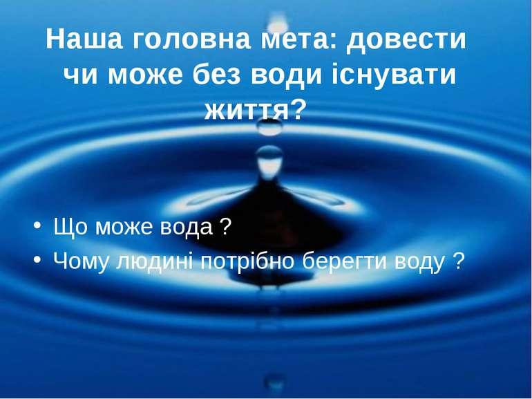 Наша головна мета: довести чи може без води існувати життя? Що може вода ? Чо...