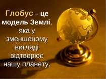 Глобус – це модель Землі, яка у зменшеному вигляді відтворює нашу планету.